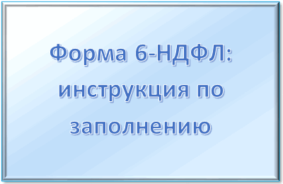 Форма 6-НДФЛ: сроки сдачи, инструкция по заполнению