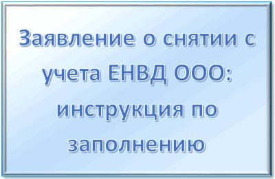 Заявление о снятии с учета ЕНВД ООО: инструкция по заполнению