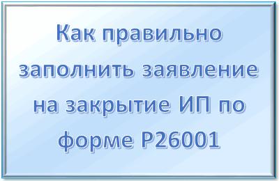 Как правильно заполнить заявление на закрытие ИП по форма Р26001 в 2019 году