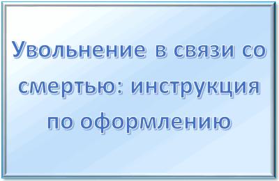 Увольнение в связи со смертью работника, статья ТК РФ, приказ
