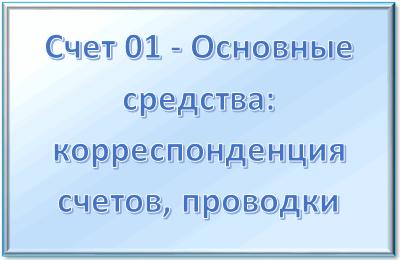 Счет 01 - Основные средства в бухгалтерском учете: корреспонденция счетов, проводки
