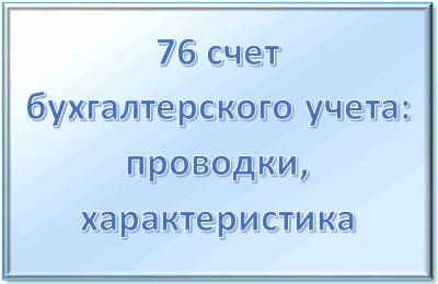 76 счет бухгалтерского учета - в каком случае используется, характеристики, проводки