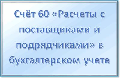 Cчет 60 «Расчеты с поставщиками и подрядчиками» в бухгалтерском учете: для чего предназначен, характеристика, проводки
