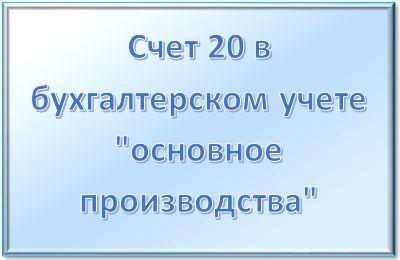 """Счет 20 в бухгалтерском учете """"основное производства"""": для чего применяется, характеристика, субсчета, проводки"""