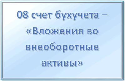 """08 счет бухгалтерского учета - """"Вложения во внеоборотные активы"""""""
