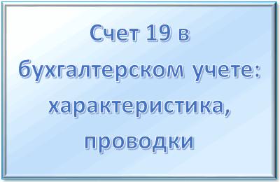 Счет 19 в бухгалтерском учете: для чего применяется, субсчета, характеристика, проводки